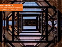 #MundoLaboral | ¿Cuáles son las salidas profesionales para un graduado en Ingeniería Industrial?